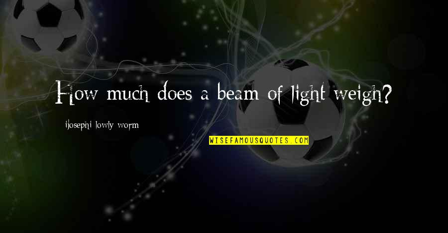 Light Beam Quotes By Ijosephi Lowly Worm: How much does a beam of light weigh?