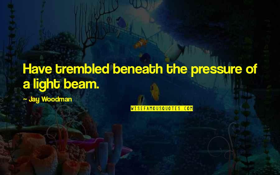 Light Beam Quotes By Jay Woodman: Have trembled beneath the pressure of a light