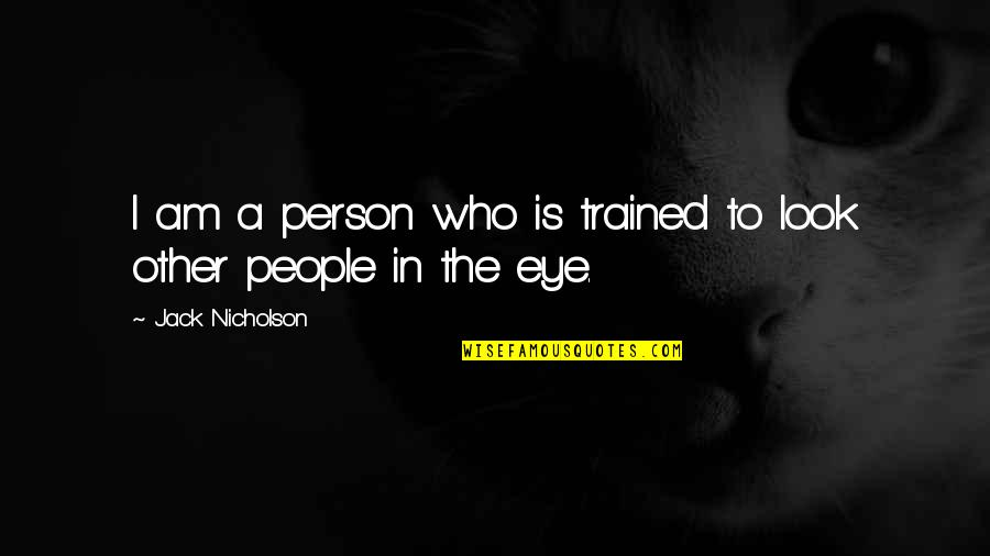 Light Brown Eye Quotes By Jack Nicholson: I am a person who is trained to
