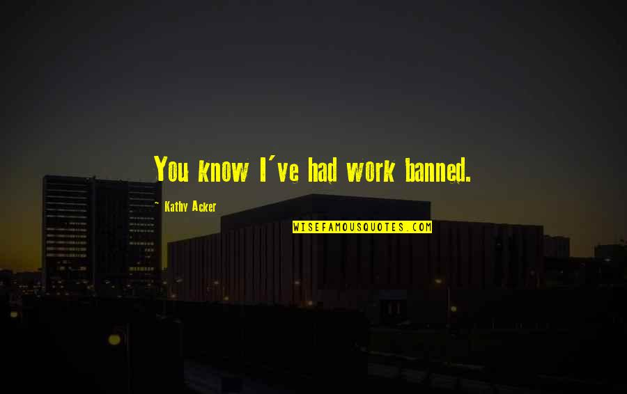 Light Bulb Invention Quotes By Kathy Acker: You know I've had work banned.
