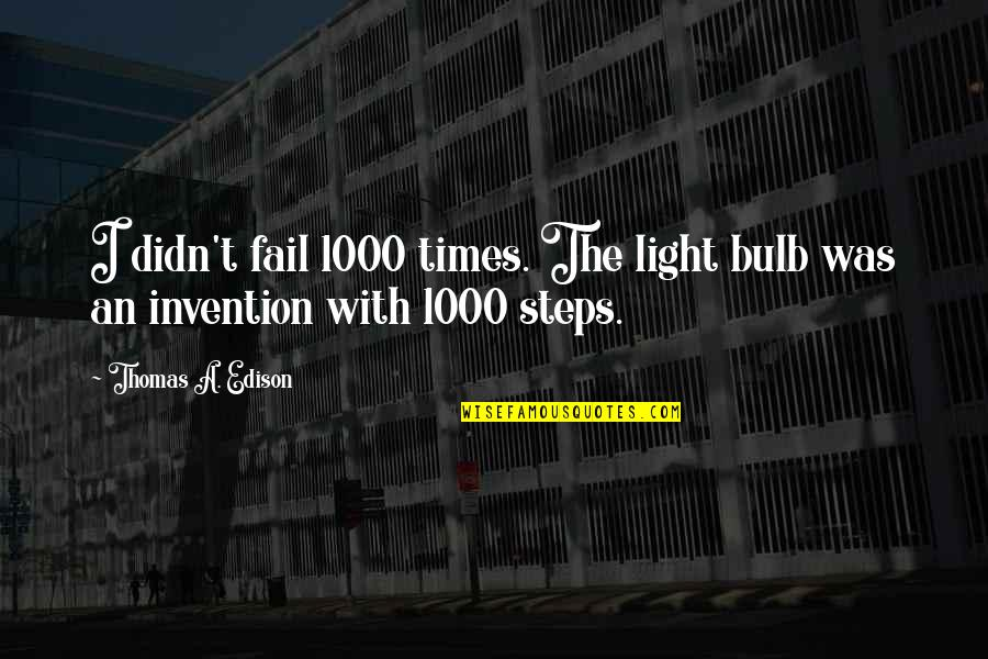 Light Bulb Invention Quotes By Thomas A. Edison: I didn't fail 1000 times. The light bulb