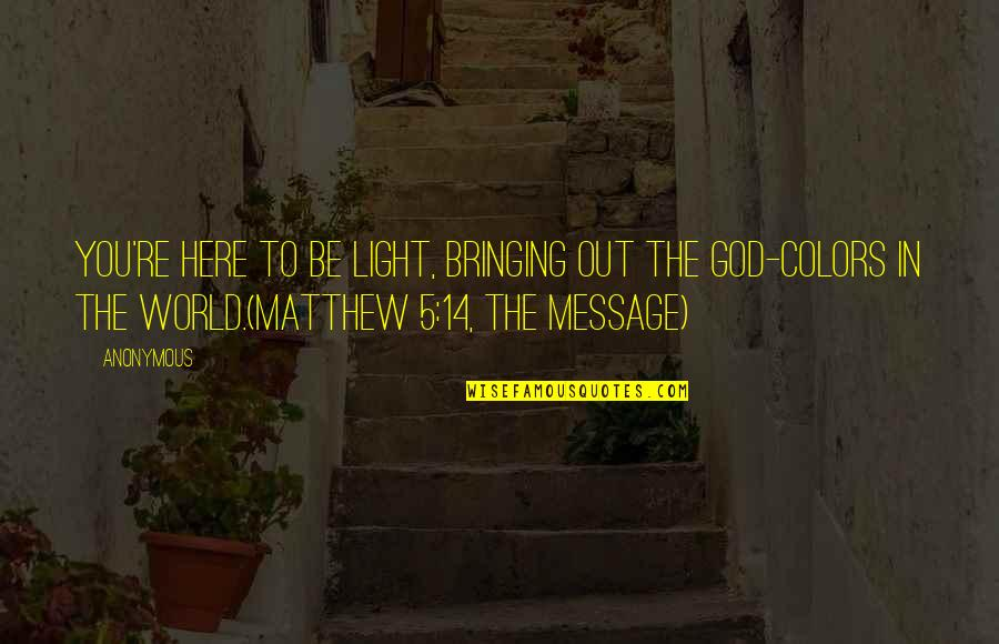 Light Of God Bible Quotes By Anonymous: You're here to be light, bringing out the