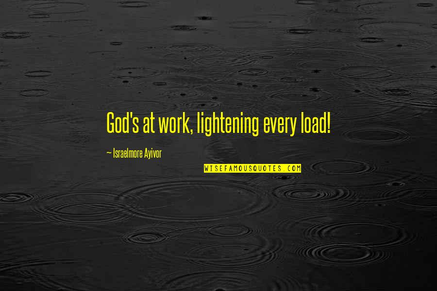 Light Of God Bible Quotes By Israelmore Ayivor: God's at work, lightening every load!