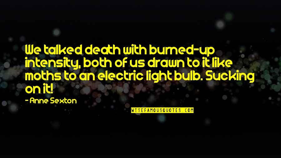 Light On Quotes By Anne Sexton: We talked death with burned-up intensity, both of