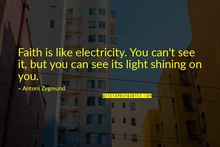 Light On Quotes By Antoni Zygmund: Faith is like electricity. You can't see it,