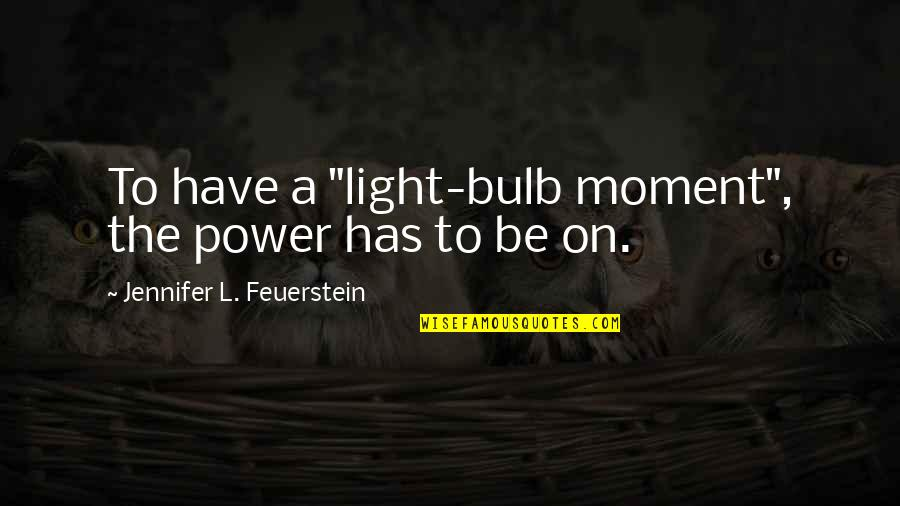 "Light On Quotes By Jennifer L. Feuerstein: To have a ""light-bulb moment"", the power has"