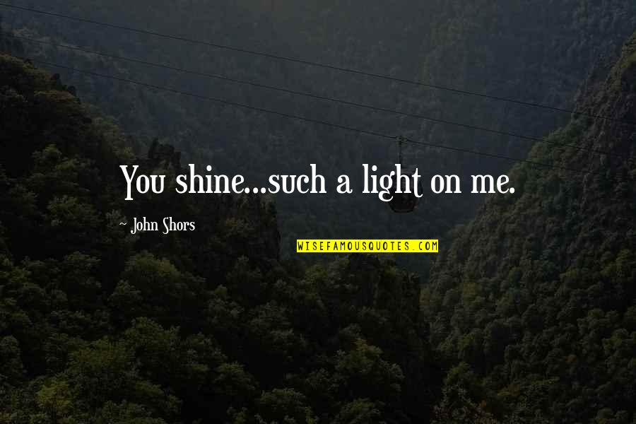 Light On Quotes By John Shors: You shine...such a light on me.