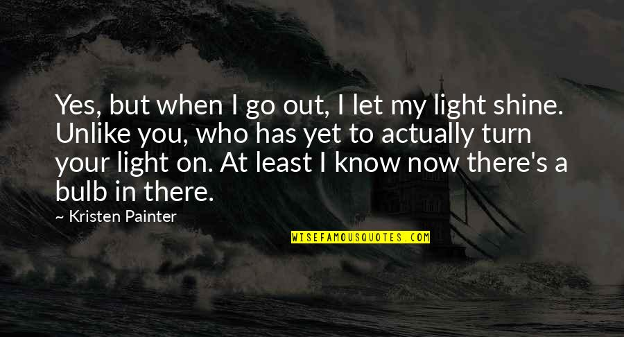 Light On Quotes By Kristen Painter: Yes, but when I go out, I let