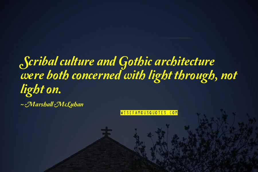 Light On Quotes By Marshall McLuhan: Scribal culture and Gothic architecture were both concerned