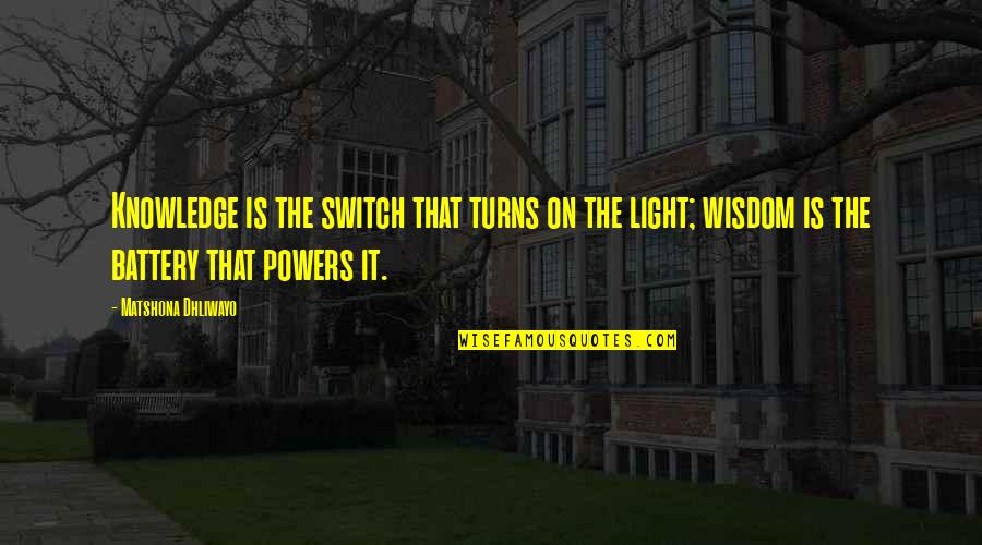 Light On Quotes By Matshona Dhliwayo: Knowledge is the switch that turns on the