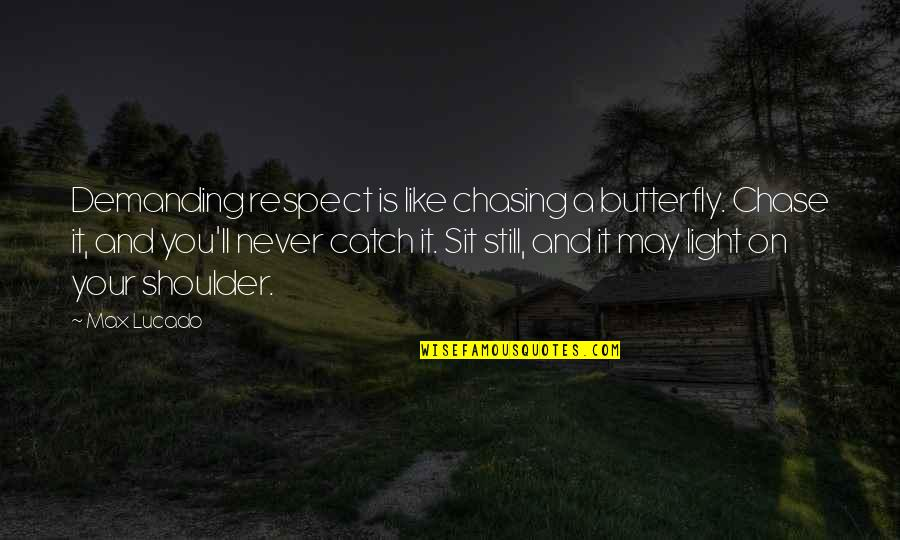 Light On Quotes By Max Lucado: Demanding respect is like chasing a butterfly. Chase