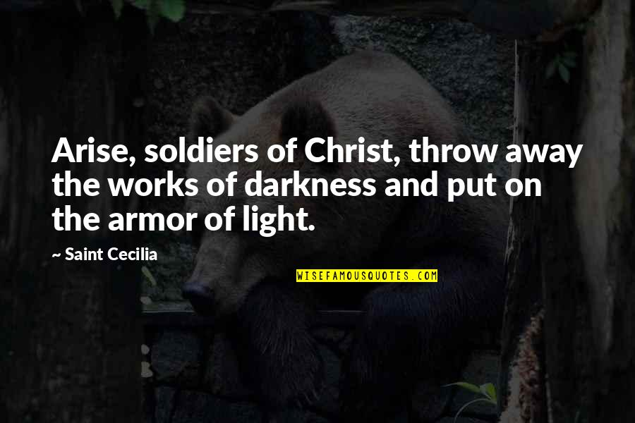 Light On Quotes By Saint Cecilia: Arise, soldiers of Christ, throw away the works