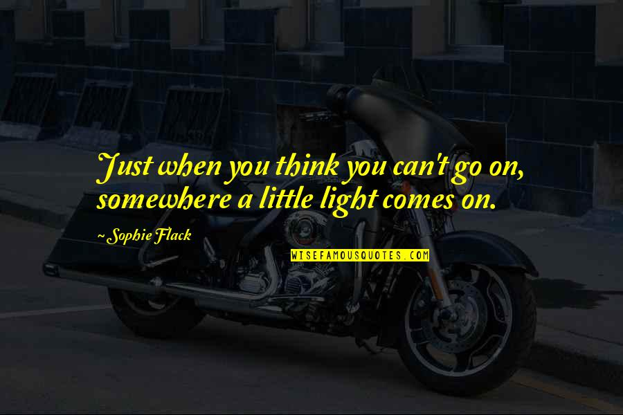 Light On Quotes By Sophie Flack: Just when you think you can't go on,