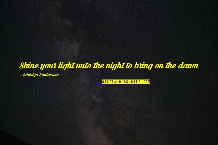 Light On Quotes By Srividya Srinivasan: Shine your light unto the night to bring