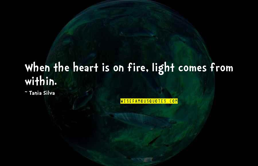 Light On Quotes By Tania Silva: When the heart is on fire, light comes