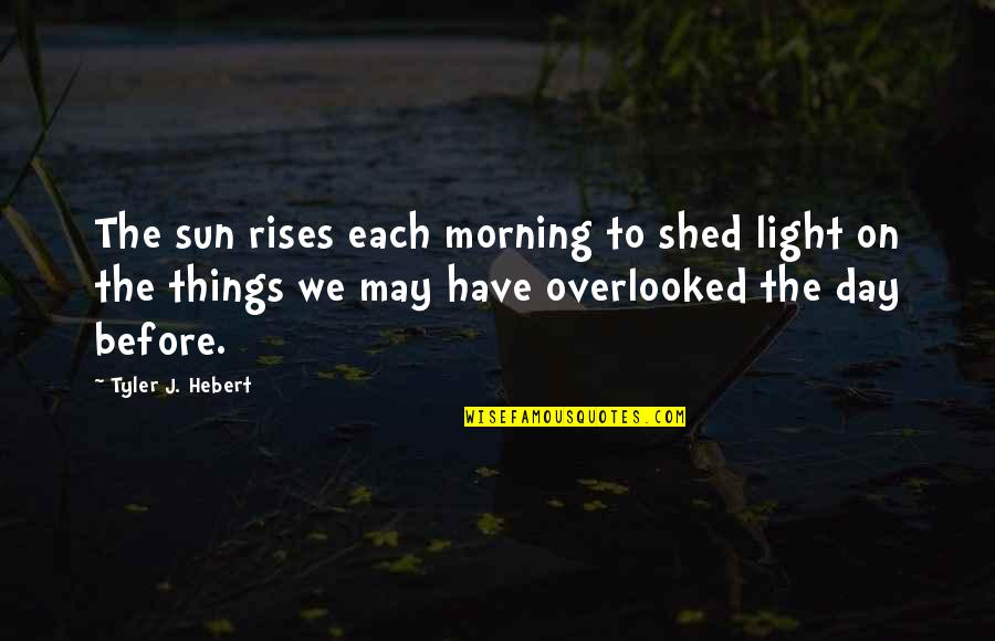 Light On Quotes By Tyler J. Hebert: The sun rises each morning to shed light
