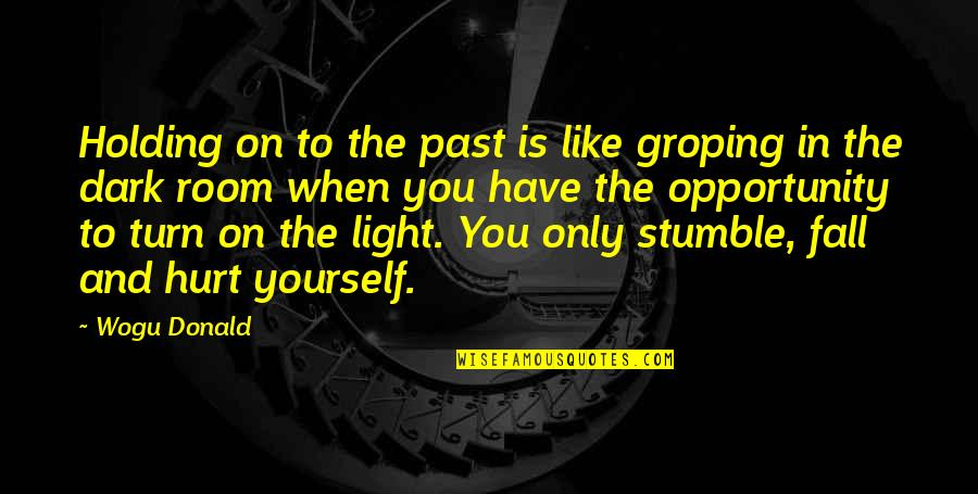 Light On Quotes By Wogu Donald: Holding on to the past is like groping