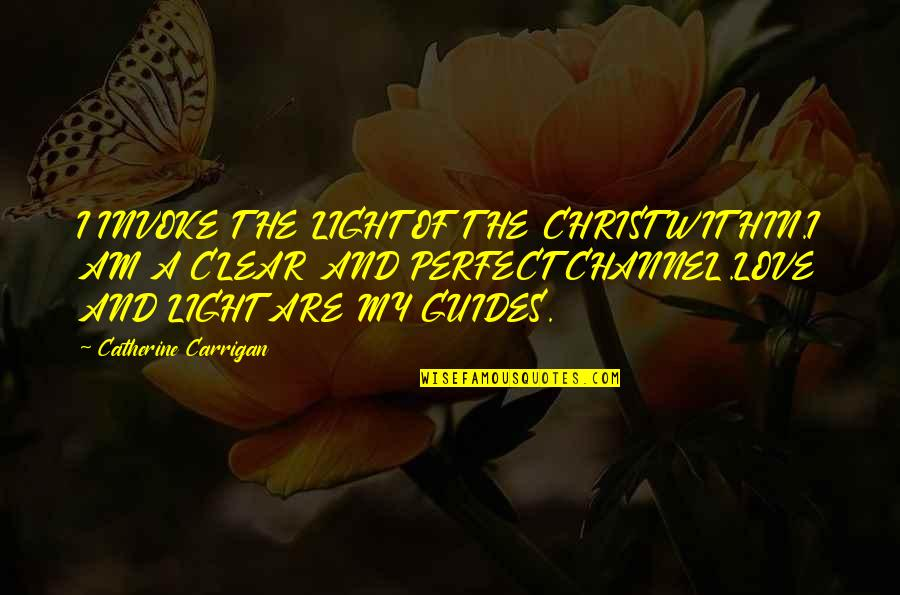 Light That Guides Quotes By Catherine Carrigan: I INVOKE THE LIGHT OF THE CHRIST WITHIN.I