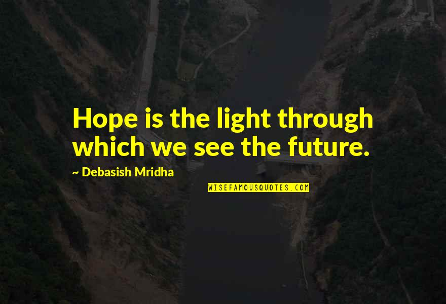 Light Up Your Life Quotes By Debasish Mridha: Hope is the light through which we see