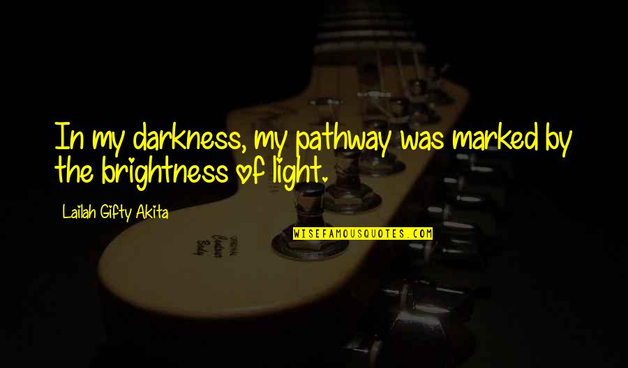 Light Up Your Life Quotes By Lailah Gifty Akita: In my darkness, my pathway was marked by