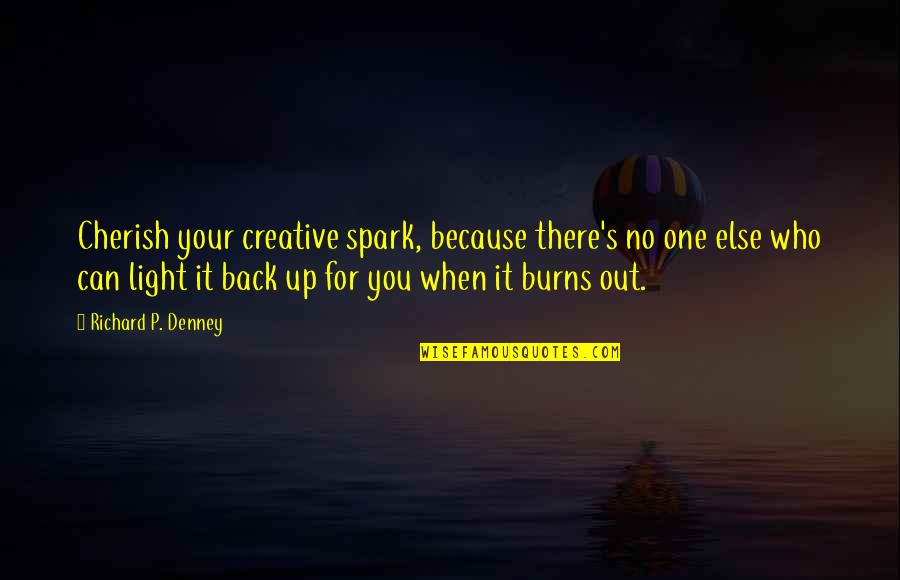 Light Up Your Life Quotes By Richard P. Denney: Cherish your creative spark, because there's no one