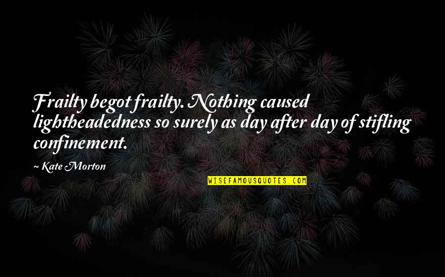 Lightheadedness Quotes By Kate Morton: Frailty begot frailty. Nothing caused lightheadedness so surely