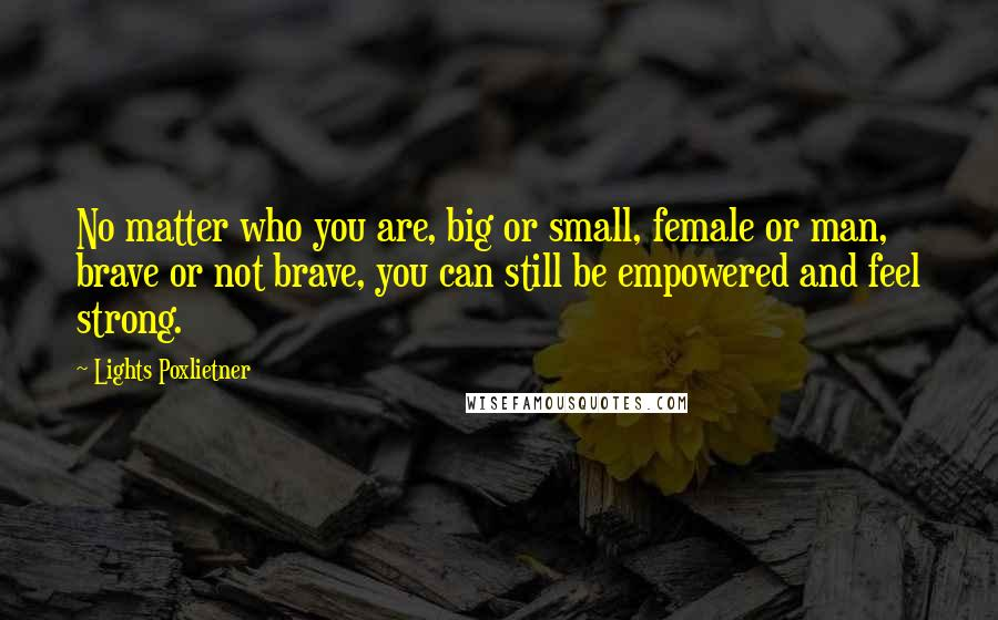 Lights Poxlietner quotes: No matter who you are, big or small, female or man, brave or not brave, you can still be empowered and feel strong.