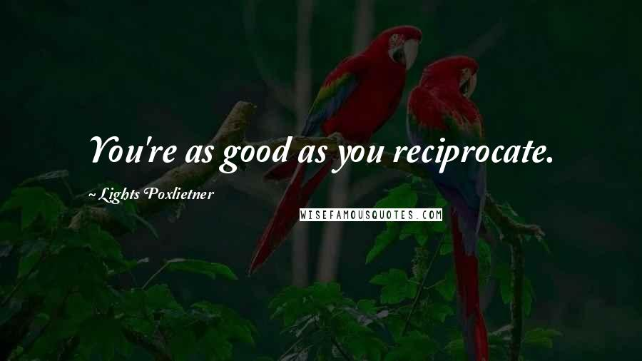 Lights Poxlietner quotes: You're as good as you reciprocate.