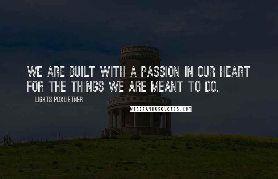 Lights Poxlietner quotes: We are built with a passion in our heart for the things we are meant to do.