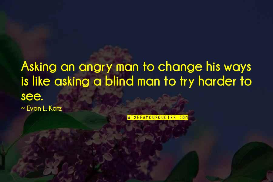 Like A Blind Man Quotes By Evan L. Katz: Asking an angry man to change his ways