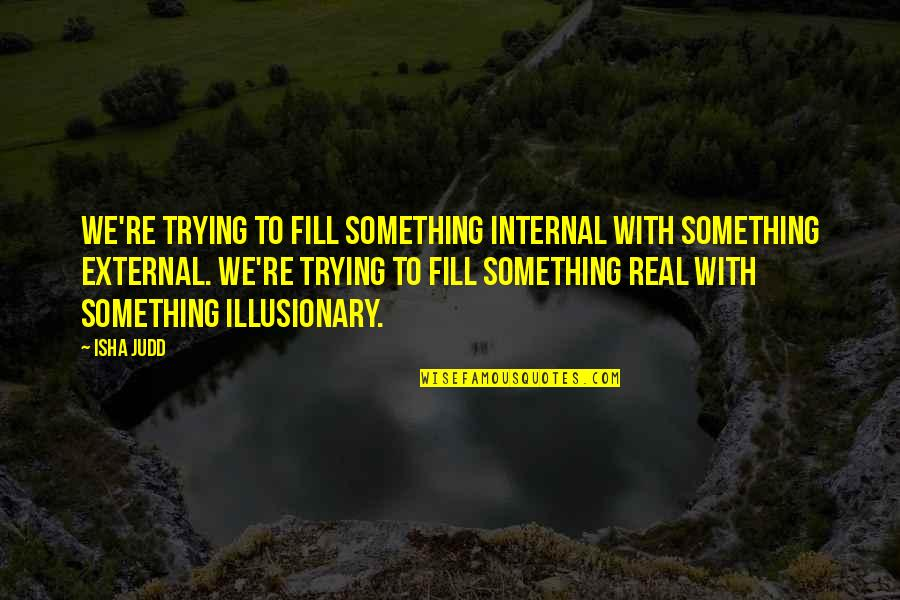 Like A Blind Man Quotes By Isha Judd: We're trying to fill something internal with something