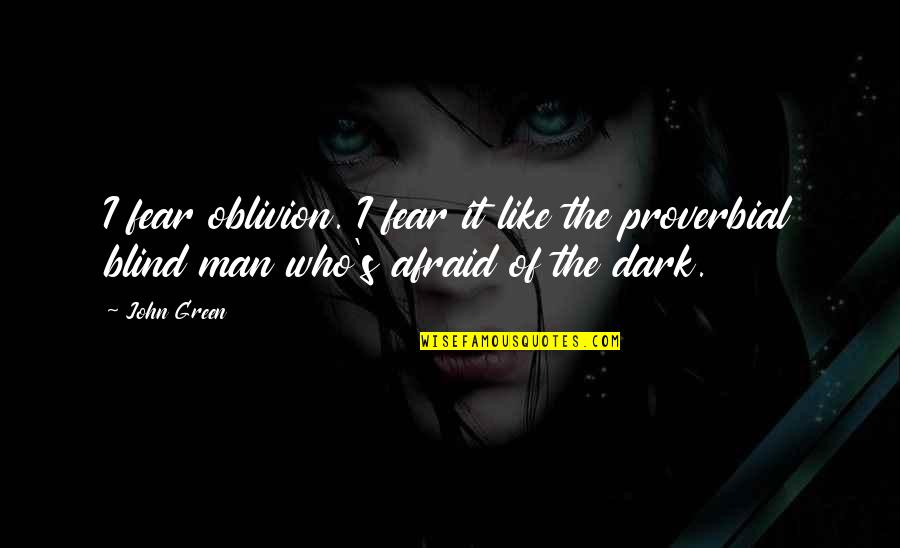 Like A Blind Man Quotes By John Green: I fear oblivion. I fear it like the