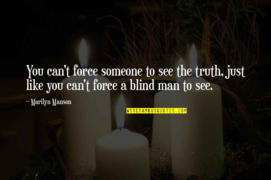 Like A Blind Man Quotes By Marilyn Manson: You can't force someone to see the truth,