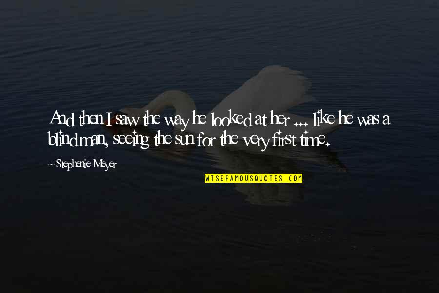 Like A Blind Man Quotes By Stephenie Meyer: And then I saw the way he looked
