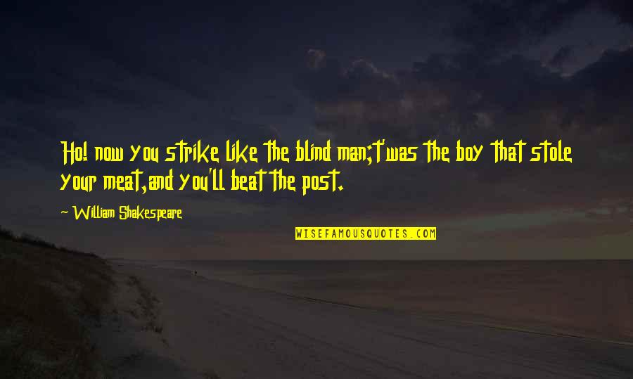 Like A Blind Man Quotes By William Shakespeare: Ho! now you strike like the blind man;t'was