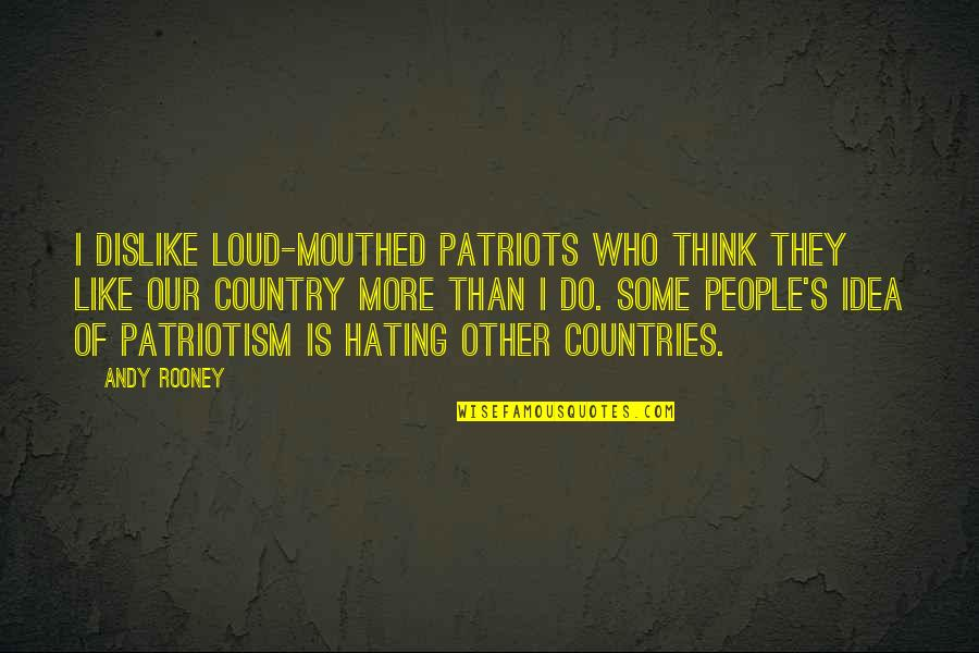 Like Dislike Quotes By Andy Rooney: I dislike loud-mouthed patriots who think they like