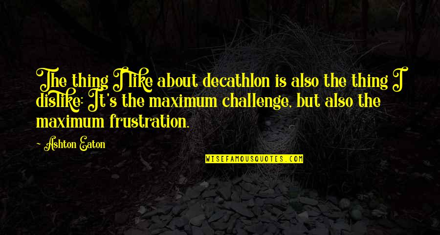 Like Dislike Quotes By Ashton Eaton: The thing I like about decathlon is also