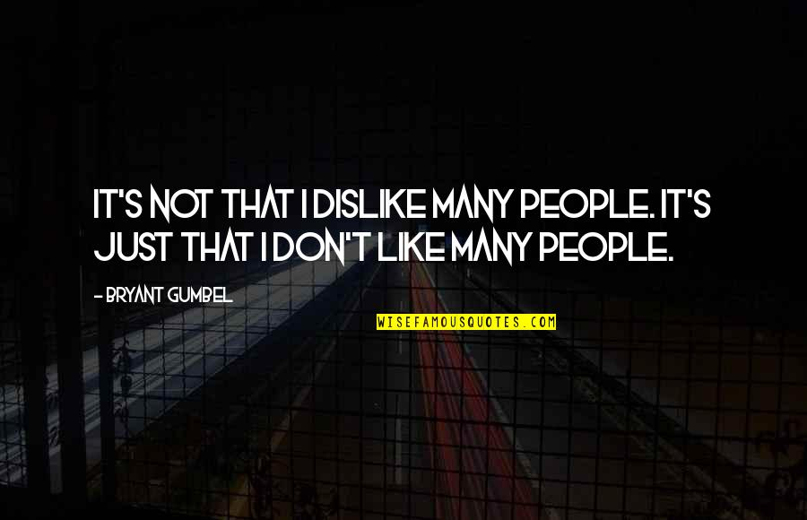 Like Dislike Quotes By Bryant Gumbel: It's not that I dislike many people. It's