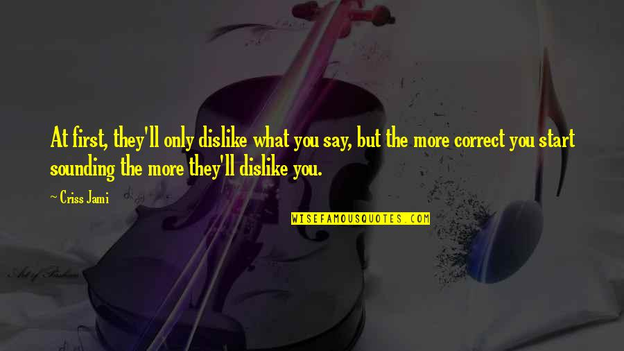 Like Dislike Quotes By Criss Jami: At first, they'll only dislike what you say,