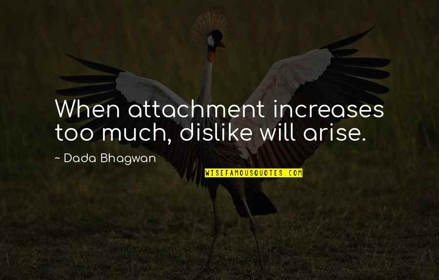 Like Dislike Quotes By Dada Bhagwan: When attachment increases too much, dislike will arise.