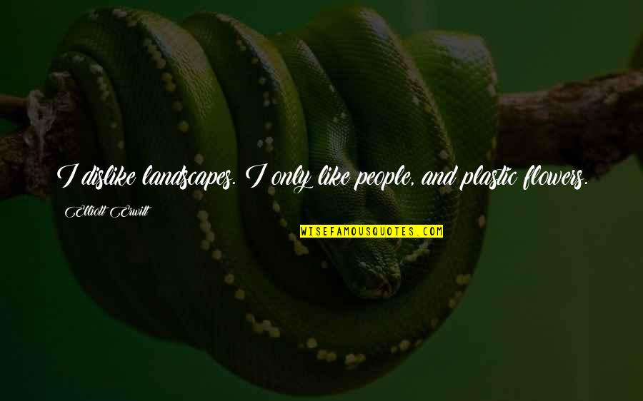 Like Dislike Quotes By Elliott Erwitt: I dislike landscapes. I only like people, and