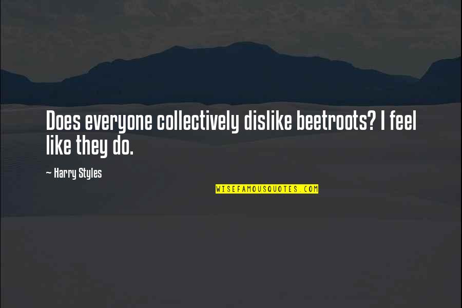 Like Dislike Quotes By Harry Styles: Does everyone collectively dislike beetroots? I feel like