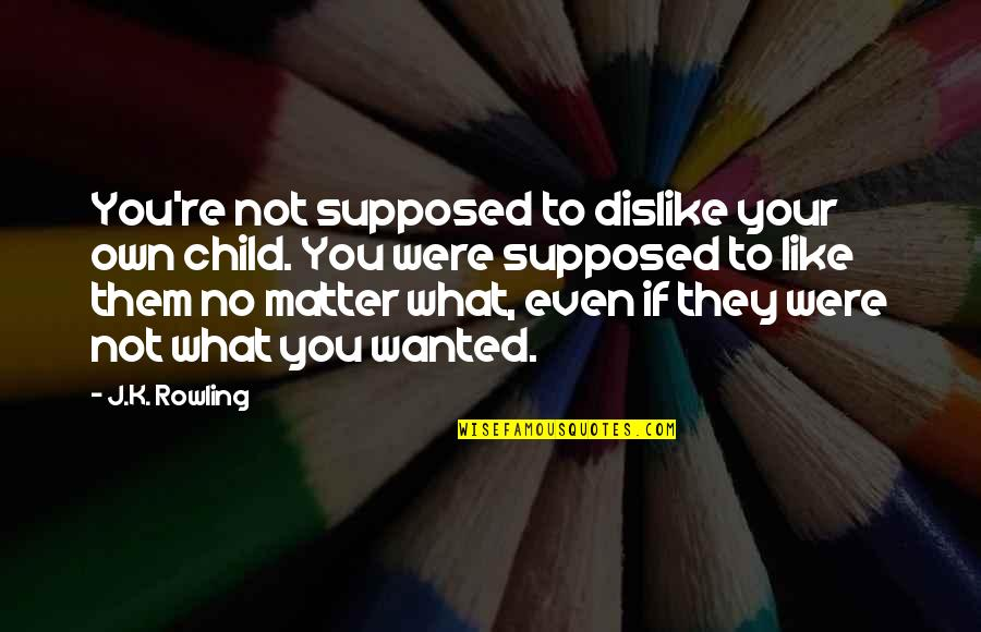Like Dislike Quotes By J.K. Rowling: You're not supposed to dislike your own child.