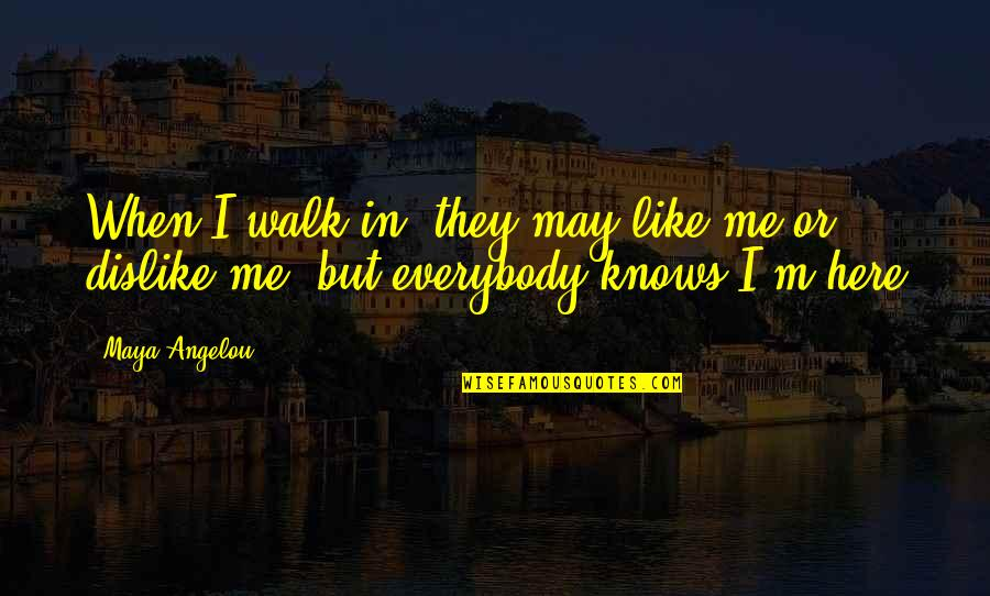 Like Dislike Quotes By Maya Angelou: When I walk in, they may like me