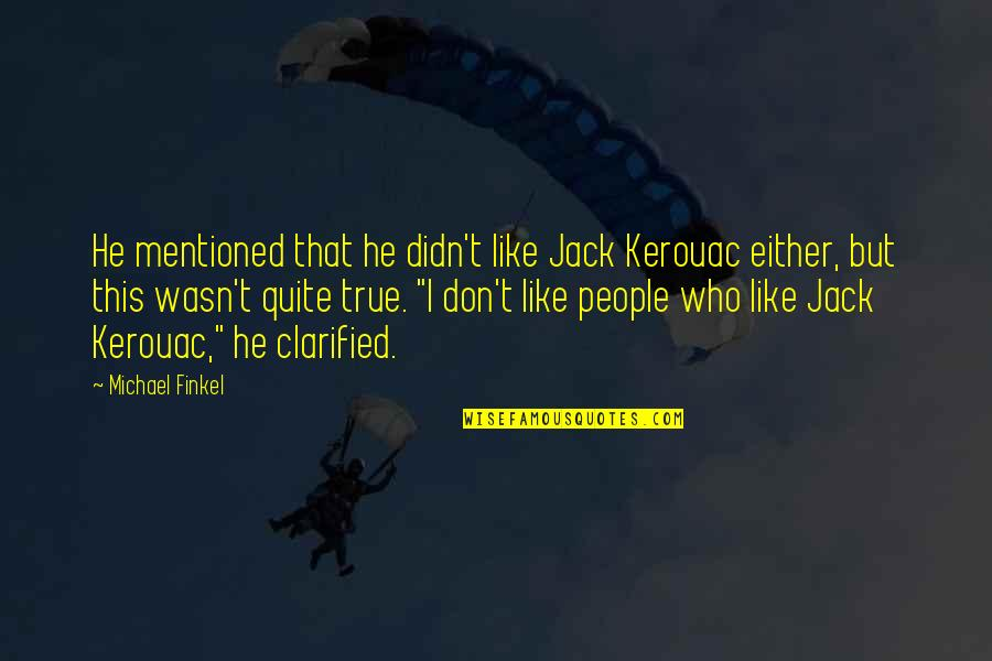 Like Dislike Quotes By Michael Finkel: He mentioned that he didn't like Jack Kerouac