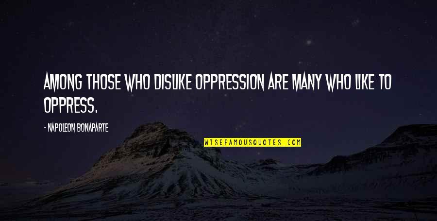 Like Dislike Quotes By Napoleon Bonaparte: Among those who dislike oppression are many who