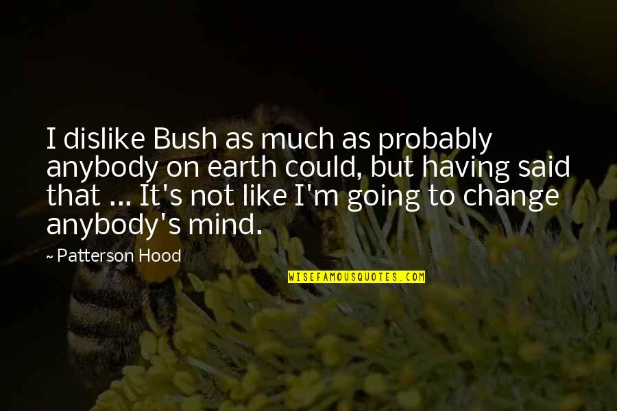 Like Dislike Quotes By Patterson Hood: I dislike Bush as much as probably anybody