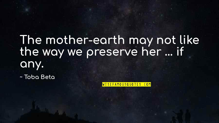 Like Dislike Quotes By Toba Beta: The mother-earth may not like the way we
