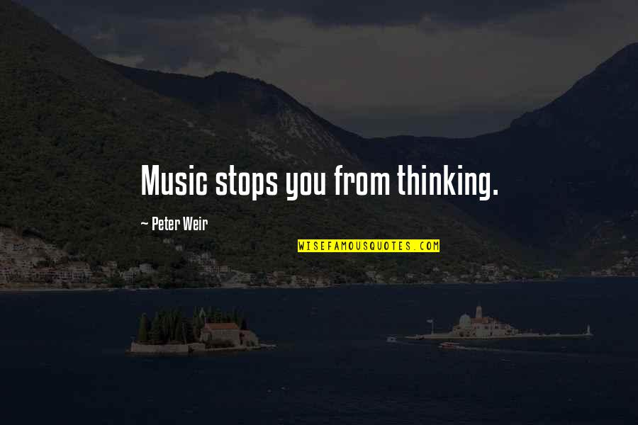 Like I Never Existed Quotes By Peter Weir: Music stops you from thinking.