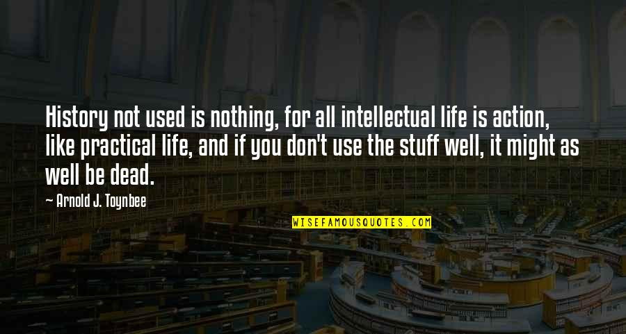 Like If You Quotes By Arnold J. Toynbee: History not used is nothing, for all intellectual